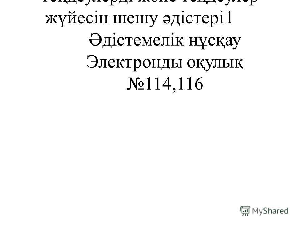 354Тригонометриялық теңдеулерді және теңдеулер жүйесін шешу әдістері1 Әдістемелік нұсқау Электронды оқулық 114,116