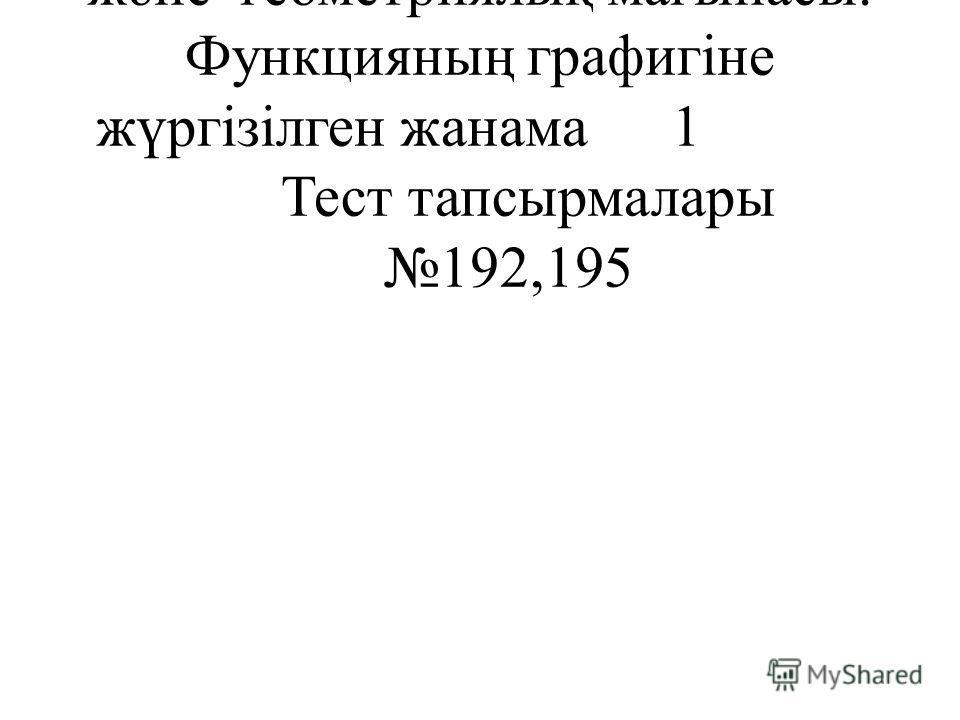 548Туындының физикалық және геометриялық мағынасы. Функцияның графигіне жүргізілген жанама1 Тест тапсырмалары 192,195