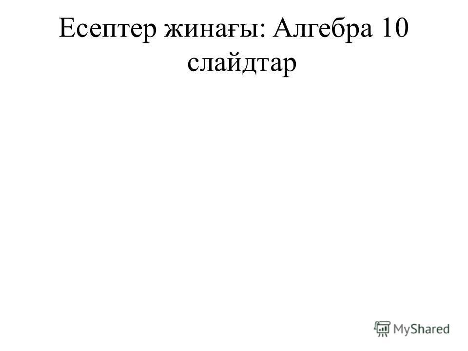 Есептер жинағы: Алгебра 10 слайдтар