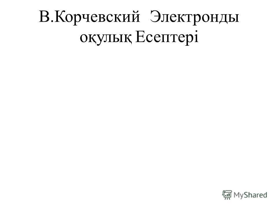 В.КорчевскийЭлектронды оқулықЕсептері