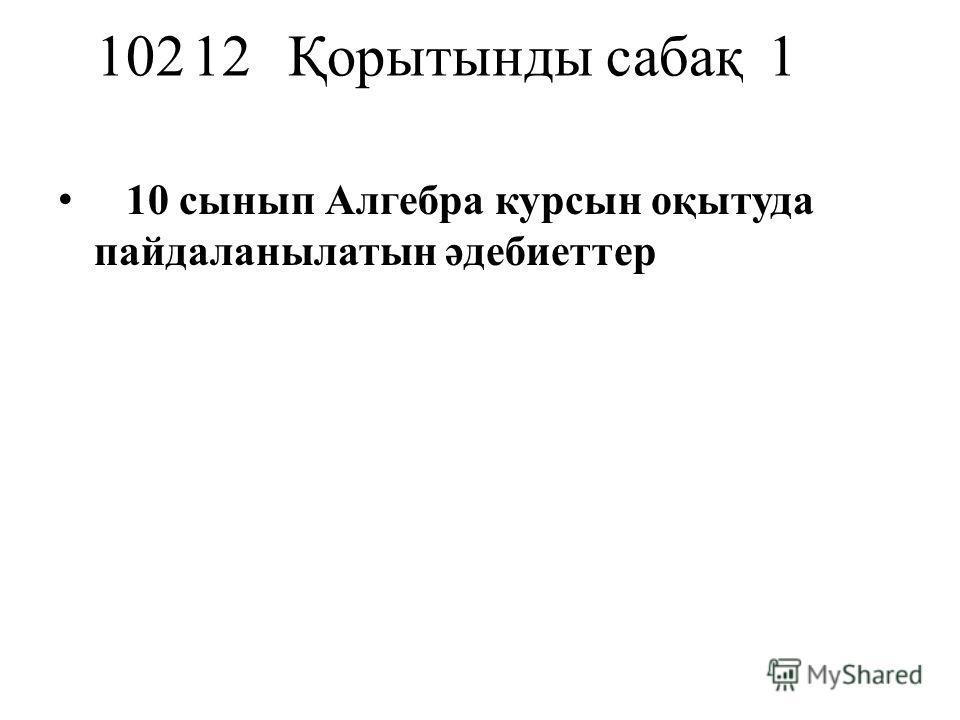 10212Қорытынды сабақ1 10 сынып Алгебра курсын оқытуда пайдаланылатын әдебиеттер