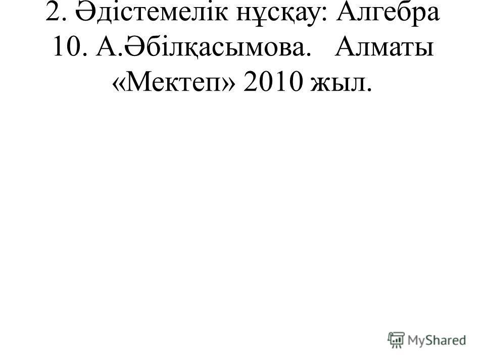 2. Әдістемелік нұсқау: Алгебра 10. А.Әбілқасымова. Алматы «Мектеп» 2010 жыл.