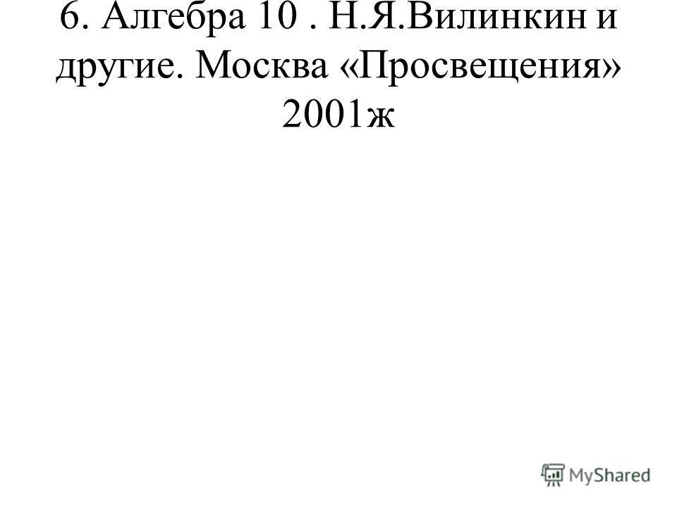 6. Алгебра 10. Н.Я.Вилинкин и другие. Москва «Просвещения» 2001ж