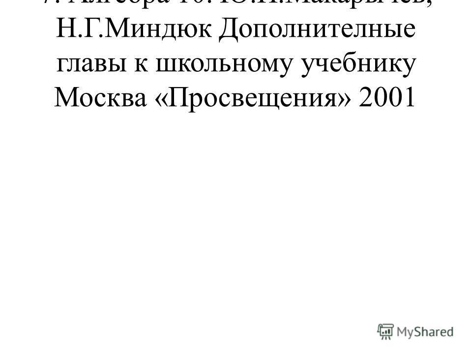 7. Алгебра 10. Ю.Н.Макарычев, Н.Г.Миндюк Дополнителные главы к школьному учебнику Москва «Просвещения» 2001