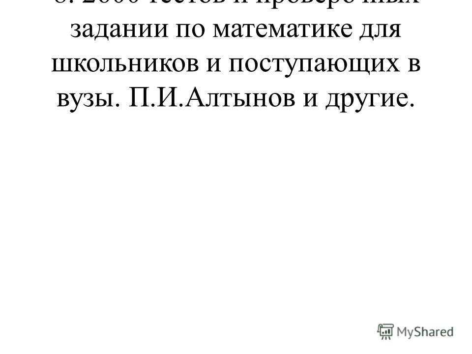 8. 2600 тестов и проверочных задании по математике для школьников и поступающих в вузы. П.И.Алтынов и другие.