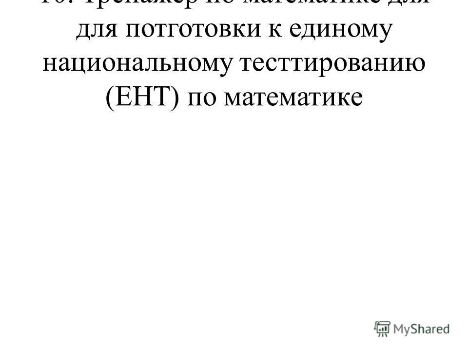 10. Тренажер по математике для для потготовки к единому национальному тесттированию (ЕНТ) по математике