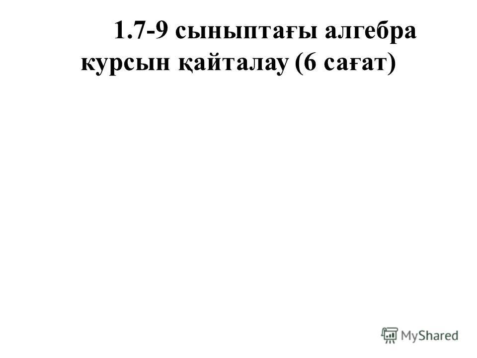 1.7-9 сыныптағы алгебра курсын қайталау (6 сағат)