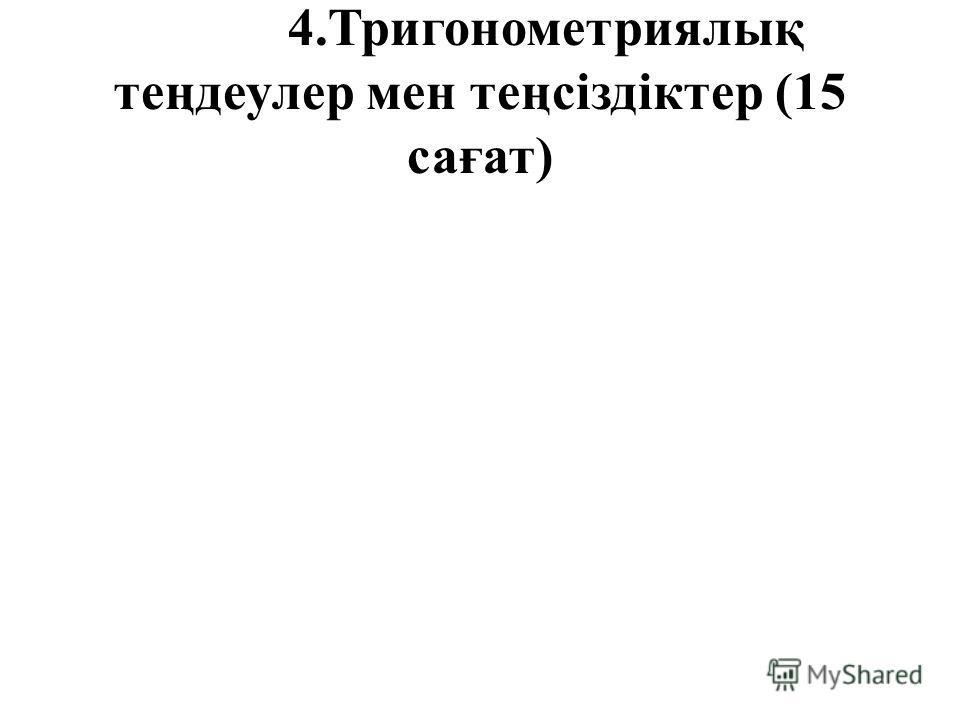 4.Тригонометриялық теңдеулер мен теңсіздіктер (15 сағат)