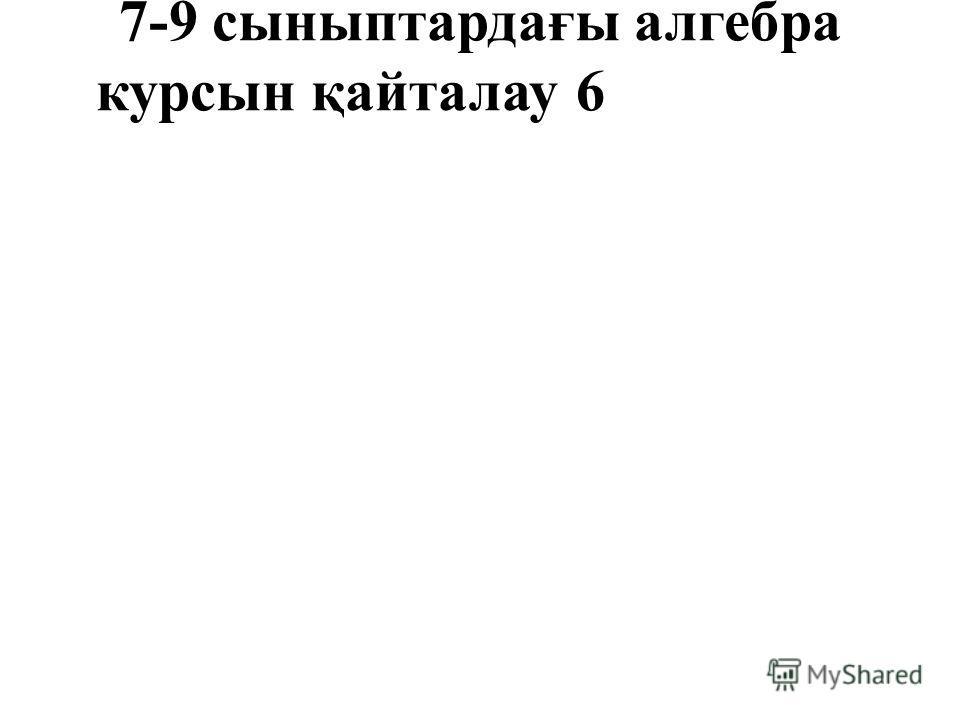 7-9 сыныптардағы алгебра курсын қайталау 6
