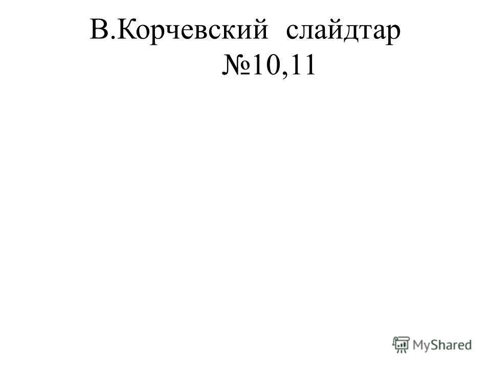 В.Корчевскийслайдтар 10,11