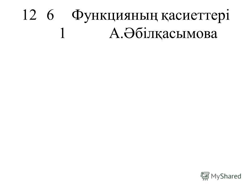 126Функцияның қасиеттері 1А.Әбілқасымова