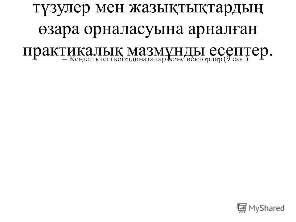 түзулер мен жазықтықтардың өзара орналасуына арналған практикалық мазмұнды есептер. – Кеңістіктегі координаталар жəне векторлар (9 сағ.):