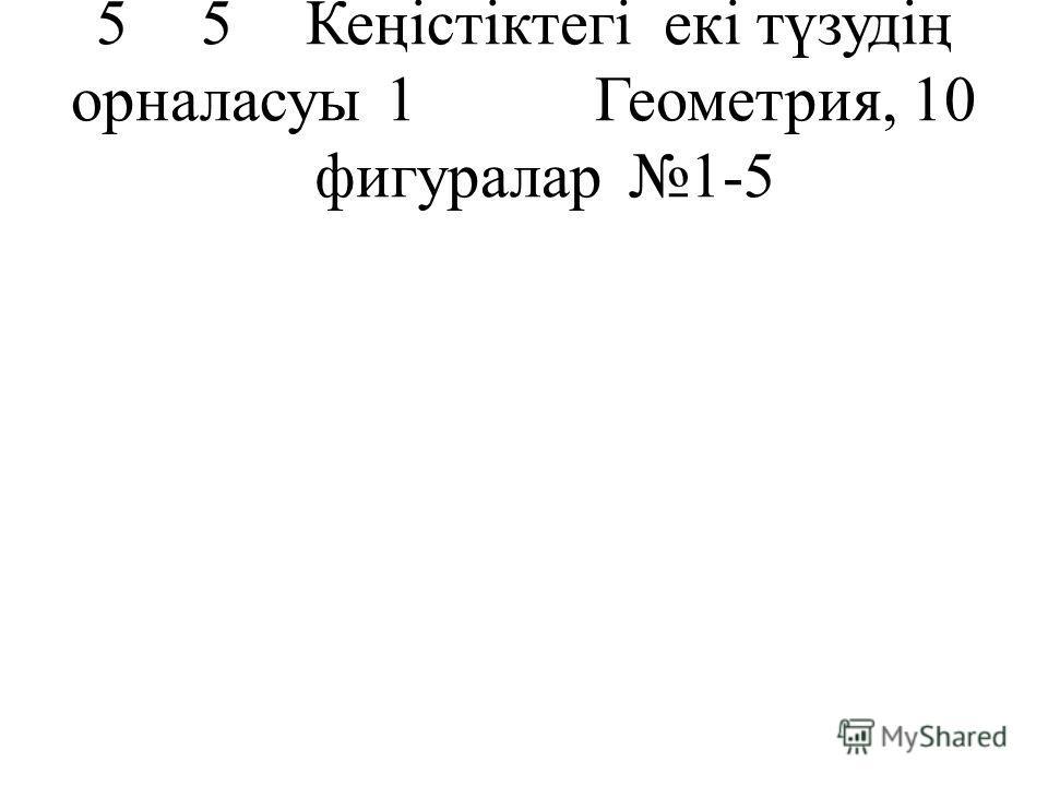 55Кеңістіктегі екі түзудің орналасуы1Геометрия, 10 фигуралар1-5