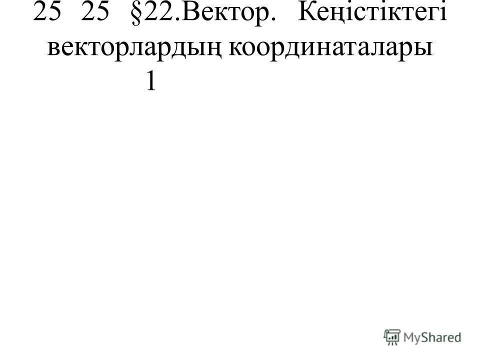 2525§22.Вектор. Кеңістіктегі векторлардың координаталары 1