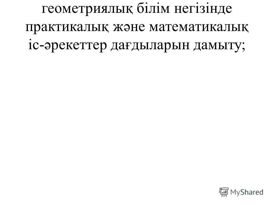 геометриялық білім негізінде практикалық жəне математикалық іс-əрекеттер дағдыларын дамыту;