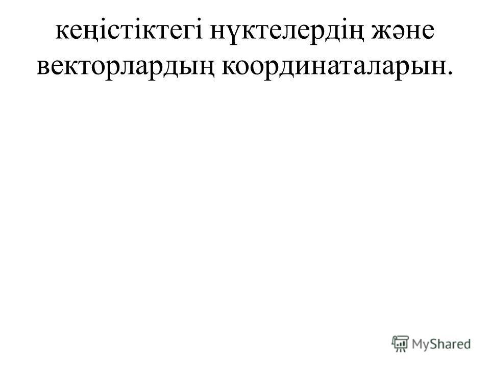 кеңістіктегі нүктелердің жəне векторлардың координаталарын.
