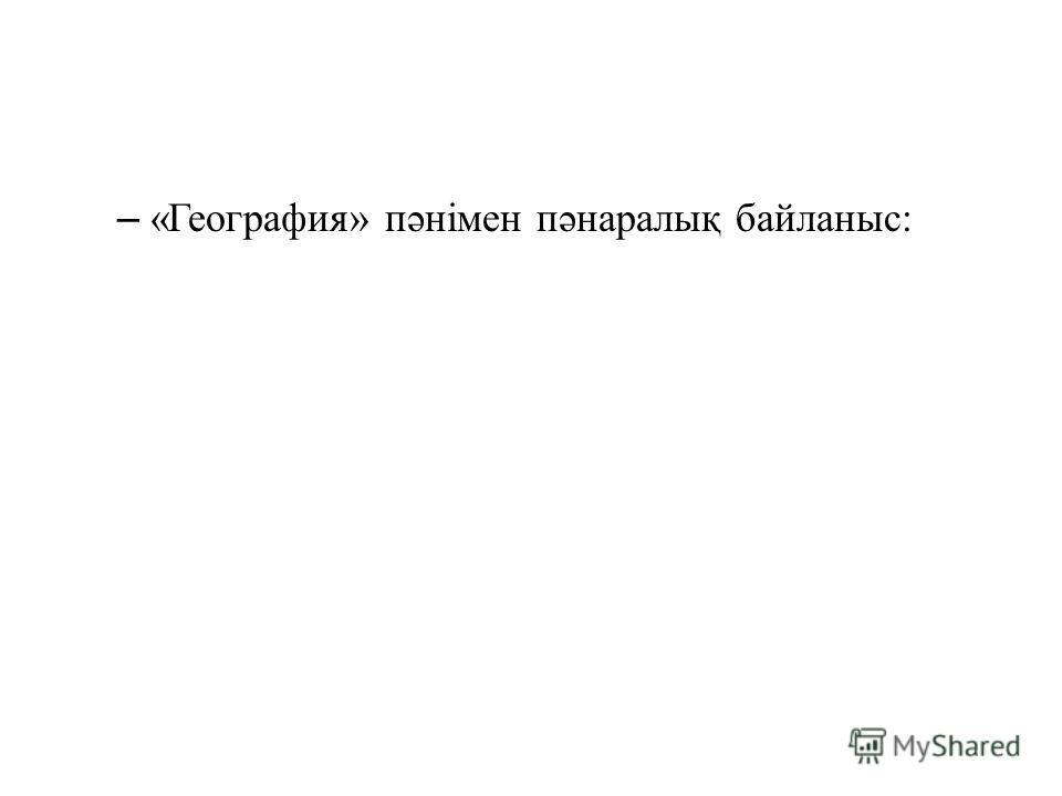 – «География» пəнімен пəнаралық байланыс: