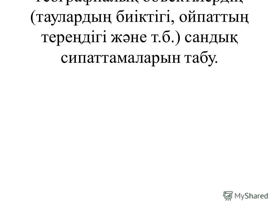 географиалық объектілердің (таулардың биіктігі, ойпаттың тереңдігі жəне т.б.) сандық сипаттамаларын табу.