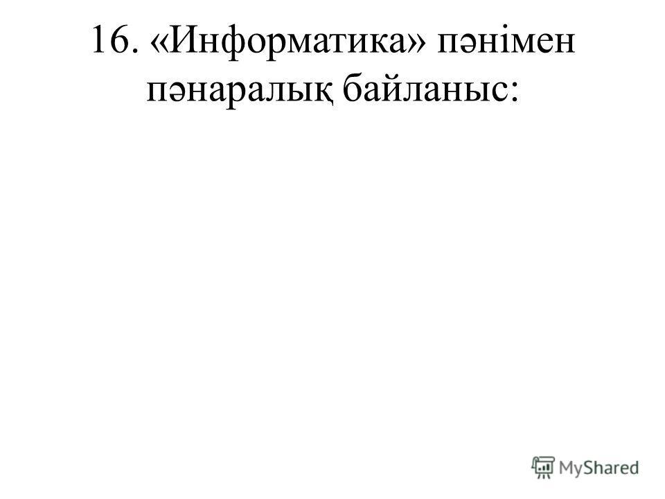 16. «Информатика» пəнімен пəнаралық байланыс: