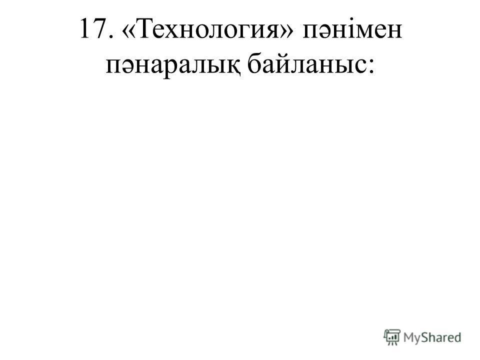 17. «Технология» пəнімен пəнаралық байланыс: