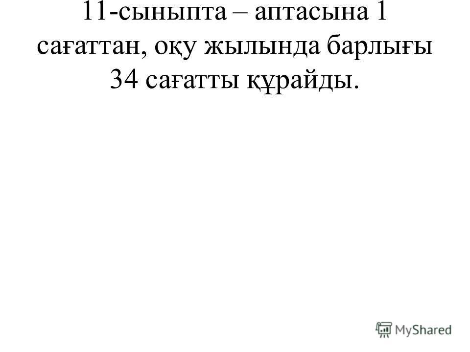 11-сыныпта – аптасына 1 сағаттан, оқу жылында барлығы 34 сағатты құрайды.