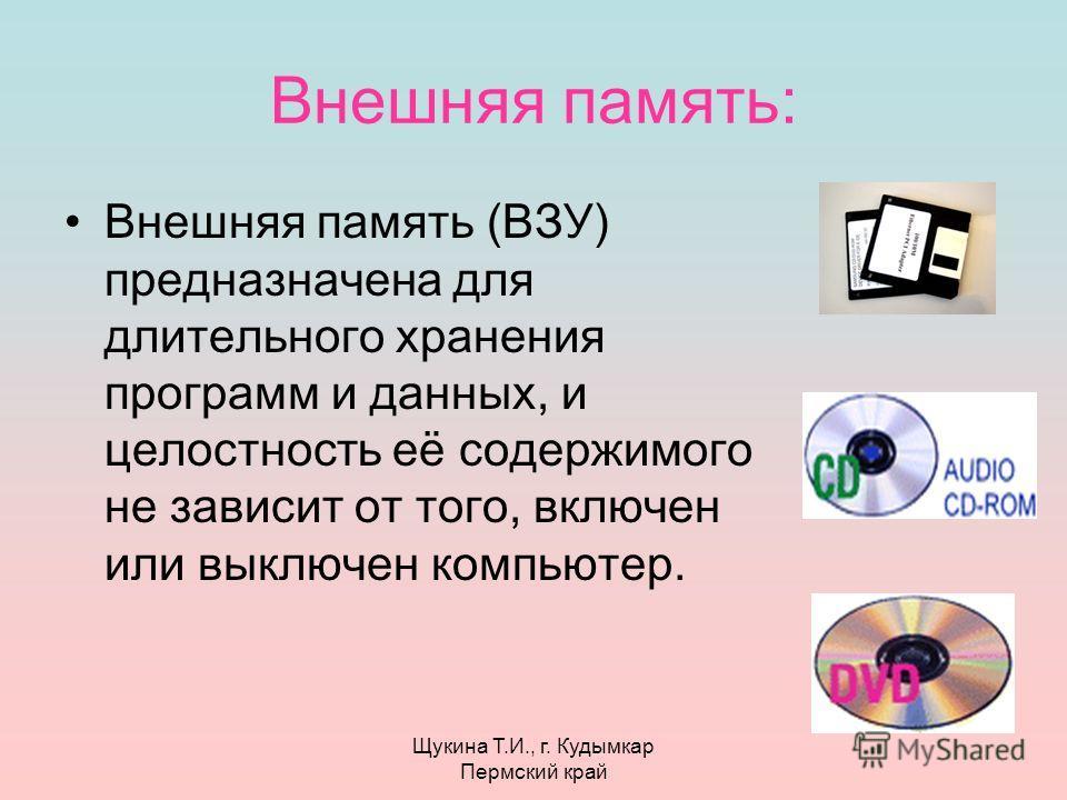 Щукина Т.И., г. Кудымкар Пермский край Внешняя память: Внешняя память (ВЗУ) предназначена для длительного хранения программ и данных, и целостность её содержимого не зависит от того, включен или выключен компьютер.