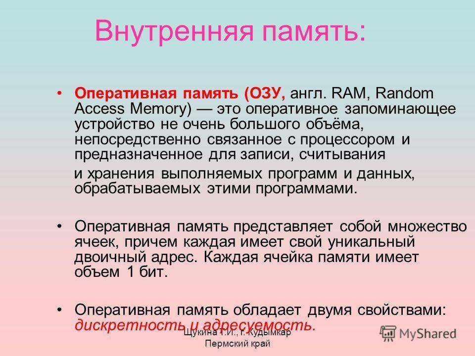 Щукина Т.И., г. Кудымкар Пермский край Внутренняя память: Оперативная память (ОЗУ, англ. RAM, Random Access Memory) это оперативное запоминающее устройство не очень большого объёма, непосредственно связанное с процессором и предназначенное для записи