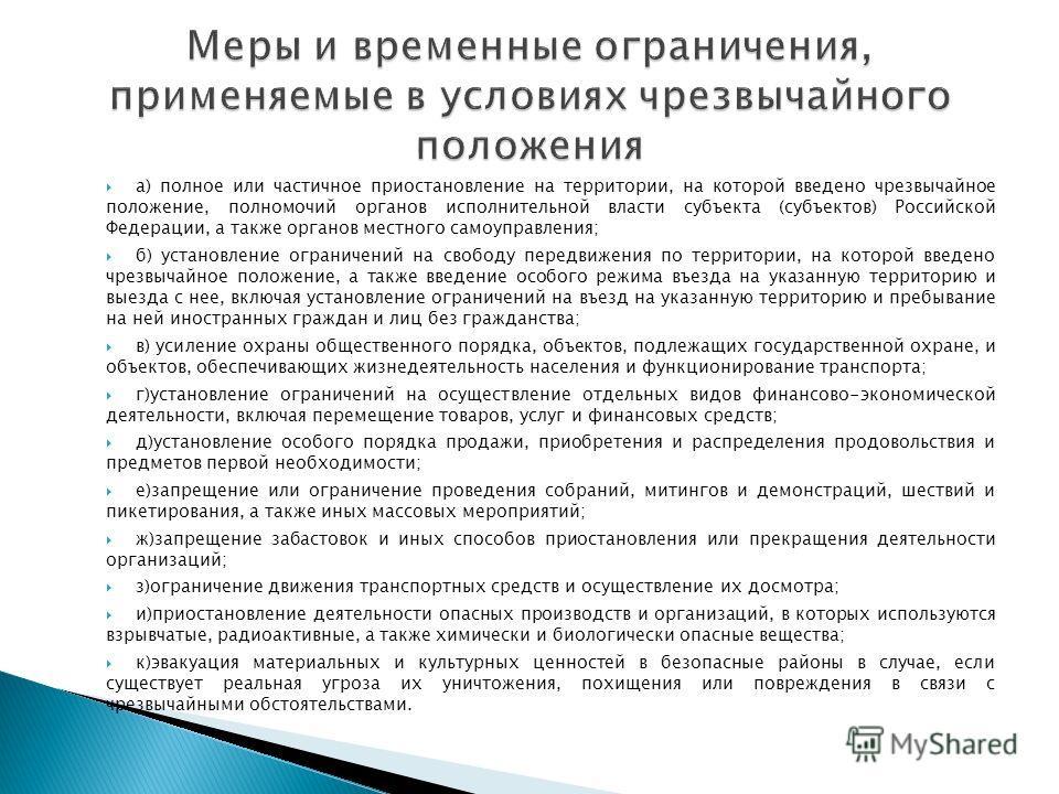 а) полное или частичное приостановление на территории, на которой введено чрезвычайное положение, полномочий органов исполнительной власти субъекта (субъектов) Российской Федерации, а также органов местного самоуправления; б) установление ограничений