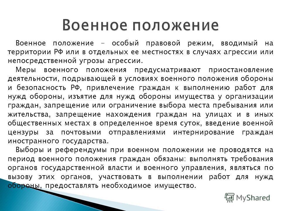 Военное положение - особый правовой режим, вводимый на территории РФ или в отдельных ее местностях в случаях агрессии или непосредственной угрозы агрессии. Меры военного положения предусматривают приостановление деятельности, подрывающей в условиях в