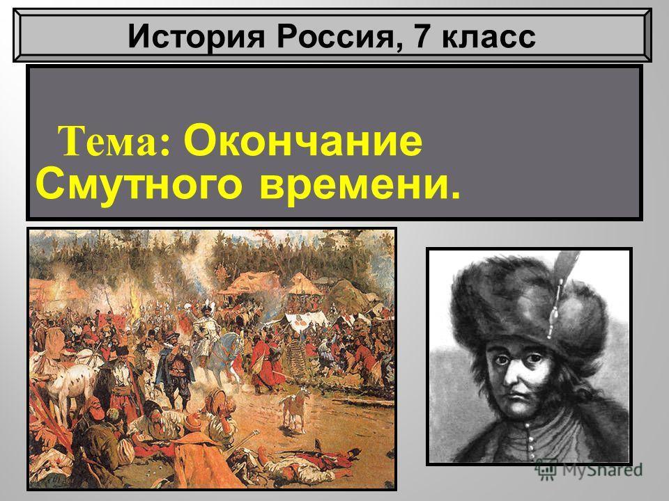Тема : Окончание Смутного времени. История Россия, 7 класс