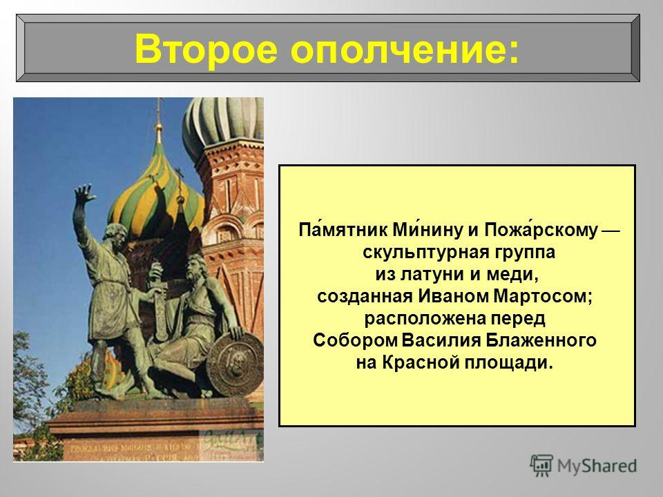 Па́мятник Ми́нину и Пожа́рскому скульптурная группа из латуни и меди, созданная Иваном Мартосом; расположена перед Собором Василия Блаженного на Красной площади. Второе ополчение: