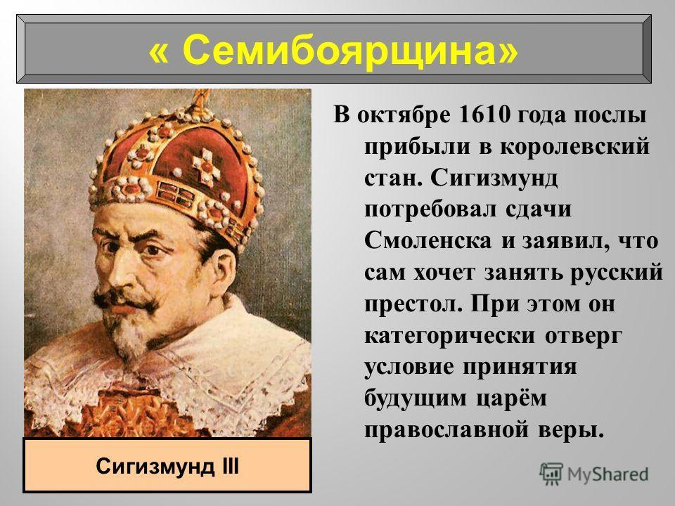 В октябре 1610 года послы прибыли в королевский стан. Сигизмунд потребовал сдачи Смоленска и заявил, что сам хочет занять русский престол. При этом он категорически отверг условие принятия будущим царём православной веры. « Семибоярщина» Сигизмунд II