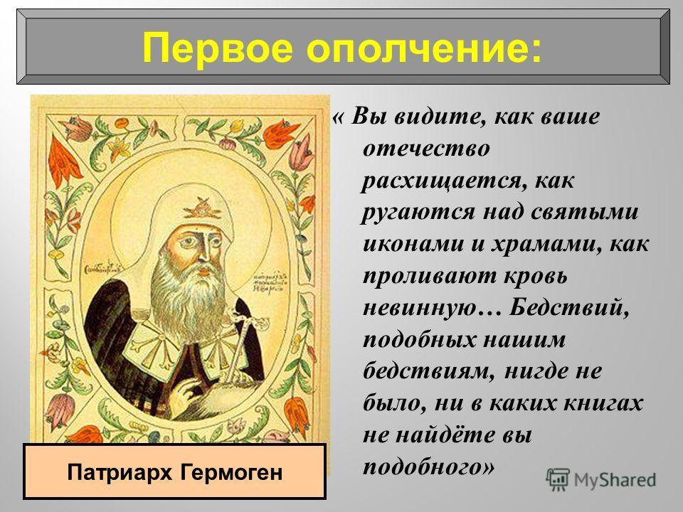 Первое ополчение: « Вы видите, как ваше отечество расхищается, как ругаются над святыми иконами и храмами, как проливают кровь невинную … Бедствий, подобных нашим бедствиям, нигде не было, ни в каких книгах не найдёте вы подобного » Патриарх Гермоген