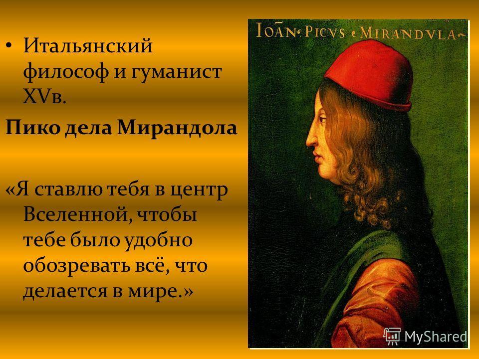 Итальянский философ и гуманист XVв. Пико дела Мирандола «Я ставлю тебя в центр Вселенной, чтобы тебе было удобно обозревать всё, что делается в мире.»