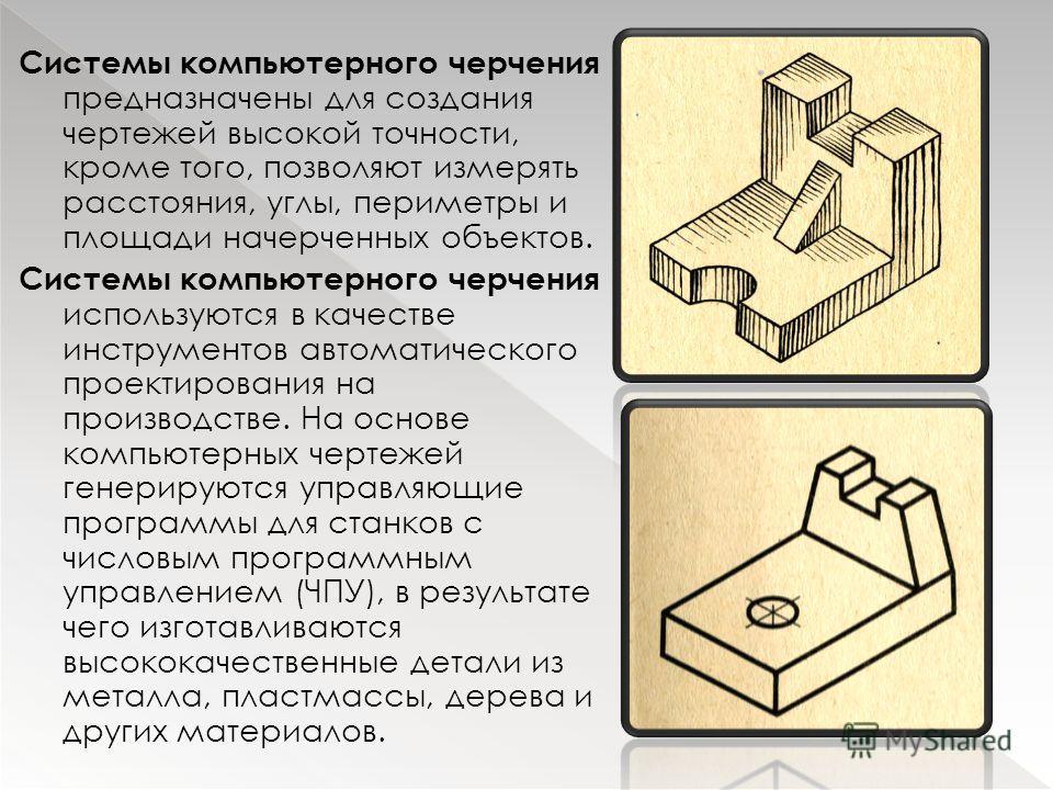 Системы компьютерного черчения предназначены для создания чертежей высокой точности, кроме того, позволяют измерять расстояния, углы, периметры и площади начерченных объектов. Системы компьютерного черчения используются в качестве инструментов автома