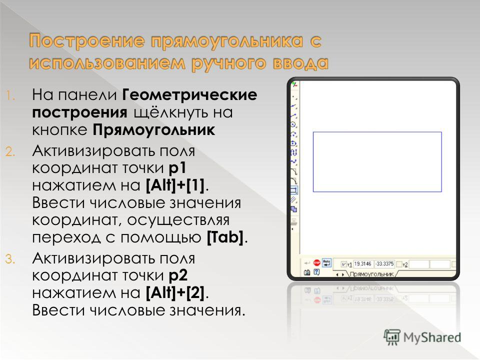1. На панели Геометрические построения щёлкнуть на кнопке Прямоугольник 2. Активизировать поля координат точки р1 нажатием на [Alt]+[1]. Ввести числовые значения координат, осуществляя переход с помощью [Tab]. 3. Активизировать поля координат точки р