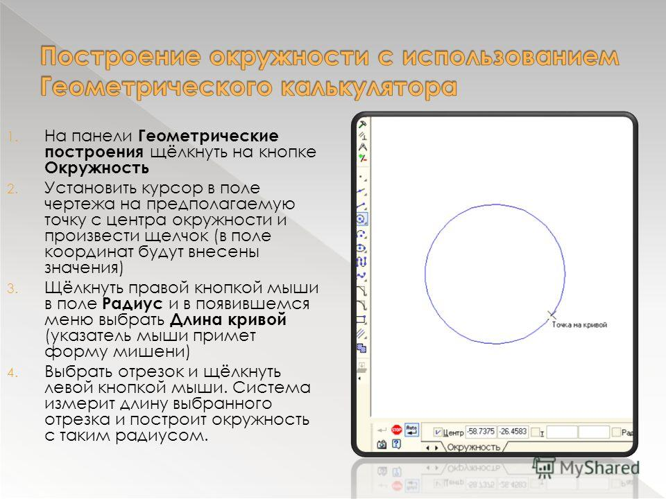 1. На панели Геометрические построения щёлкнуть на кнопке Окружность 2. Установить курсор в поле чертежа на предполагаемую точку с центра окружности и произвести щелчок (в поле координат будут внесены значения) 3. Щёлкнуть правой кнопкой мыши в поле