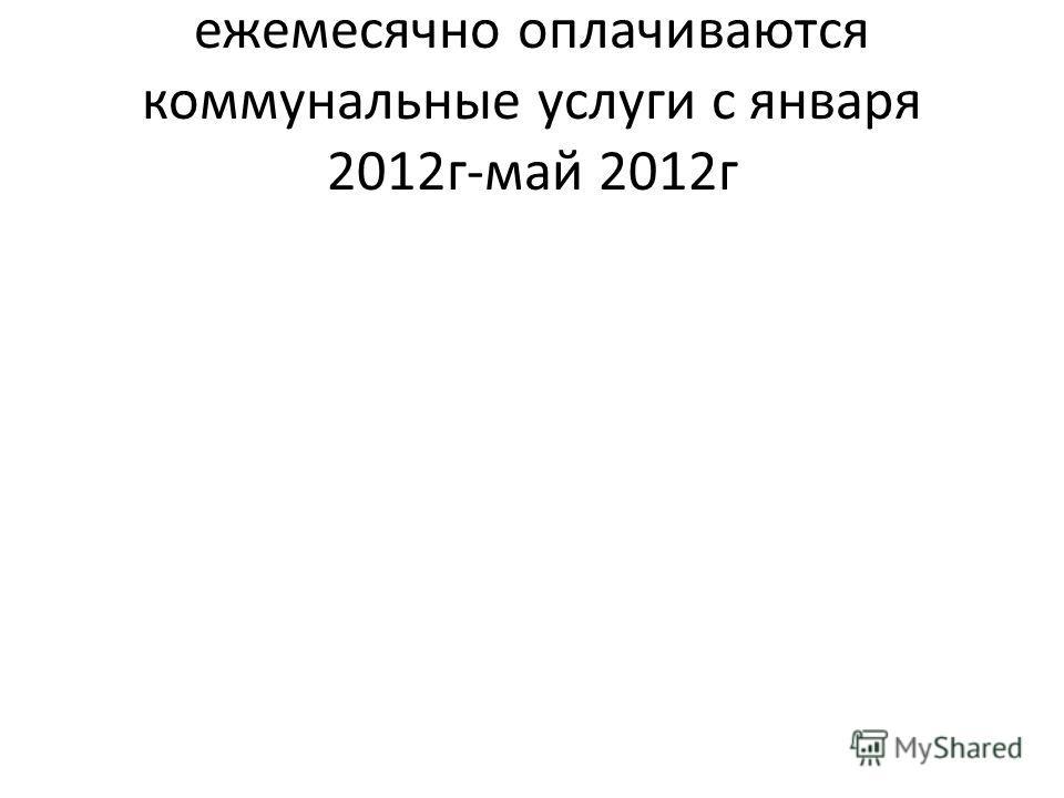 ежемесячно оплачиваются коммунальные услуги с января 2012г-май 2012г
