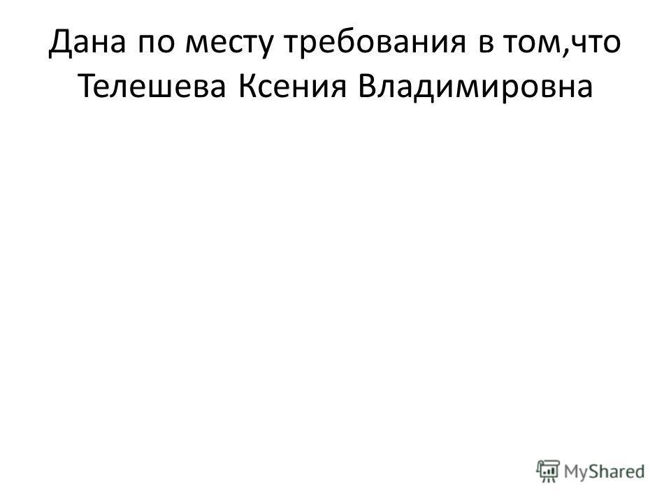 Дана по месту требования в том,что Телешева Ксения Владимировна