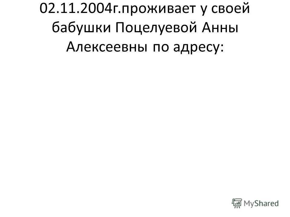 02.11.2004г.проживает у своей бабушки Поцелуевой Анны Алексеевны по адресу: