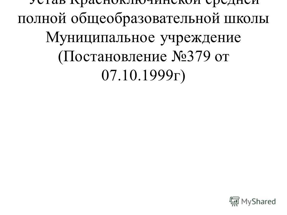 С 07.10.1999г зарегистрирован Устав Красноключинской средней полной общеобразовательной школы Муниципальное учреждение (Постановление 379 от 07.10.1999г)