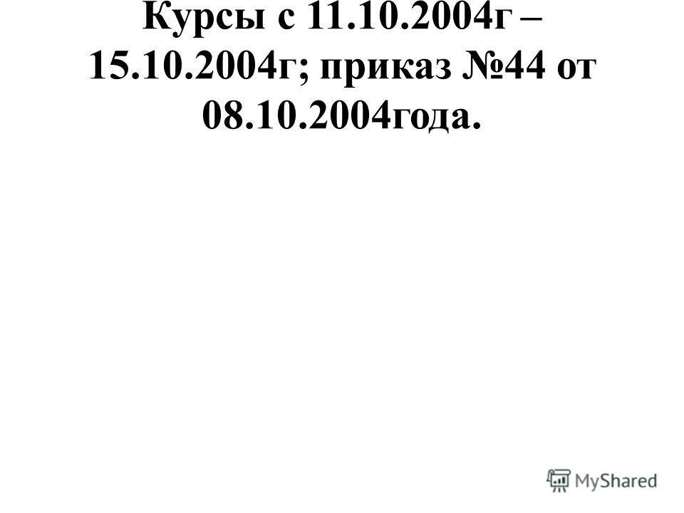 Курсы с 11.10.2004г – 15.10.2004г; приказ 44 от 08.10.2004года.