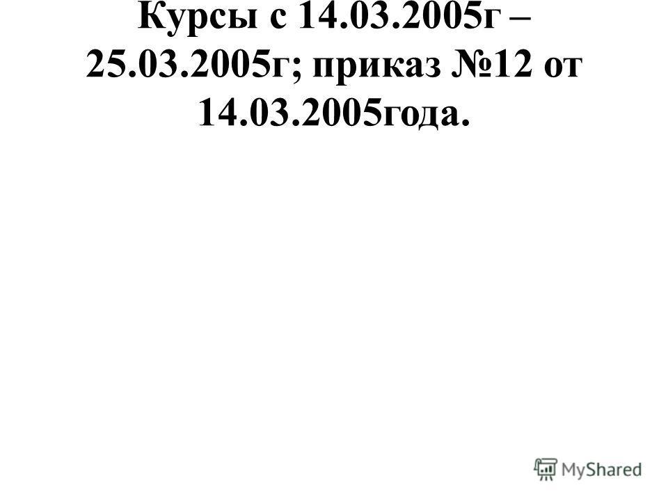 Курсы с 14.03.2005г – 25.03.2005г; приказ 12 от 14.03.2005года.