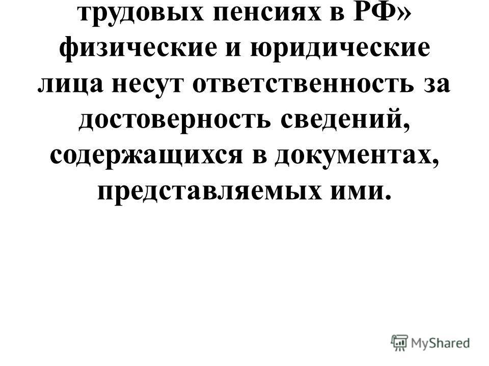 В соответствии со статьей 25 Федерального Закона от 17.12.2001г. 173-ФЗ «О трудовых пенсиях в РФ» физические и юридические лица несут ответственность за достоверность сведений, содержащихся в документах, представляемых ими.