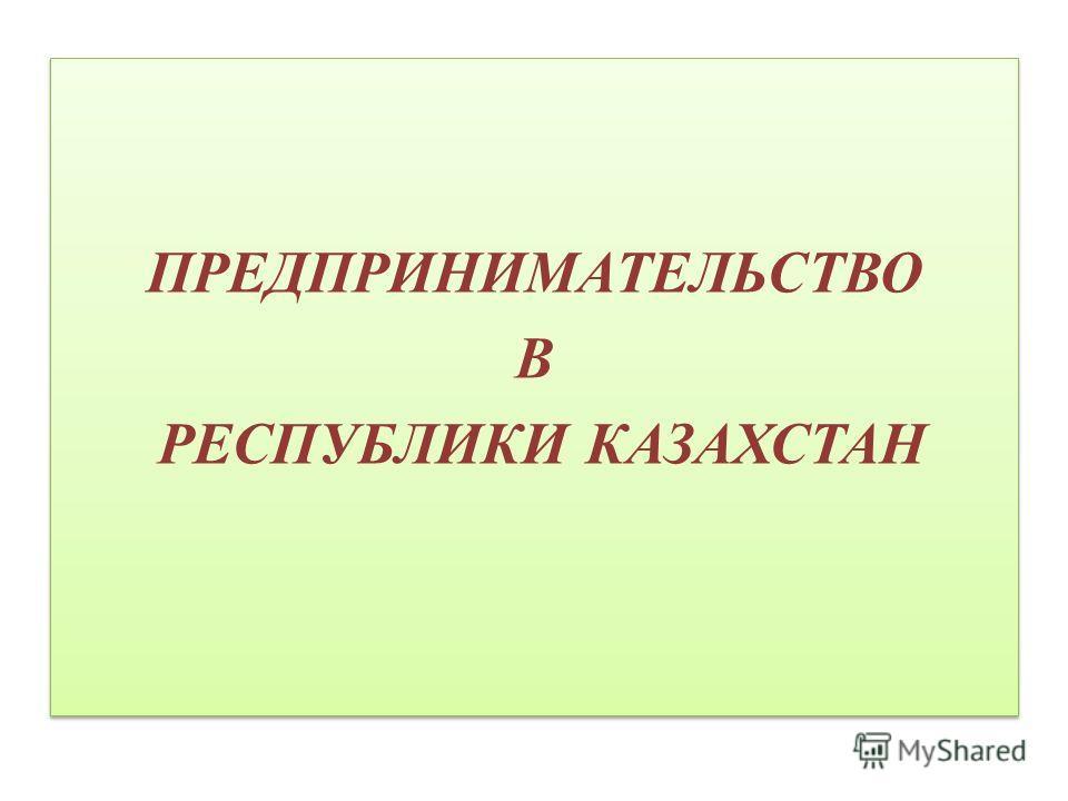 ПРЕДПРИНИМАТЕЛЬСТВО В РЕСПУБЛИКИ КАЗАХСТАН ПРЕДПРИНИМАТЕЛЬСТВО В РЕСПУБЛИКИ КАЗАХСТАН