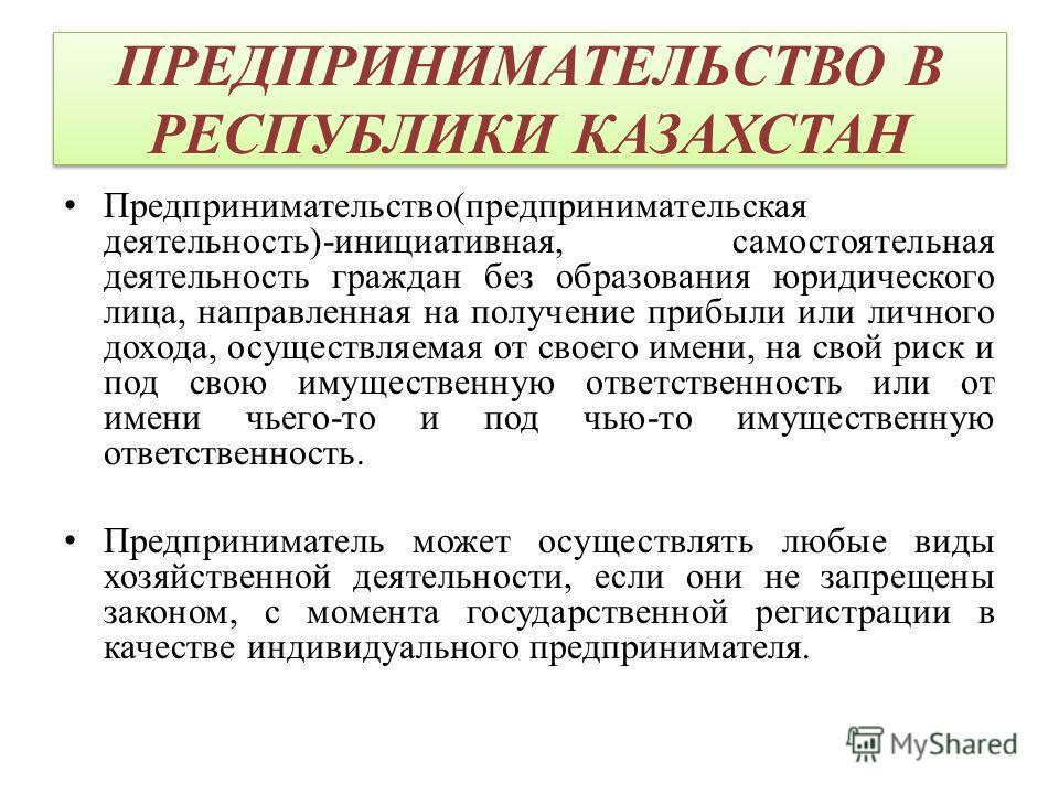 ПРЕДПРИНИМАТЕЛЬСТВО В РЕСПУБЛИКИ КАЗАХСТАН Предпринимательство(предпринимательская деятельность)-инициативная, самостоятельная деятельность граждан без образования юридического лица, направленная на получение прибыли или личного дохода, осуществляема