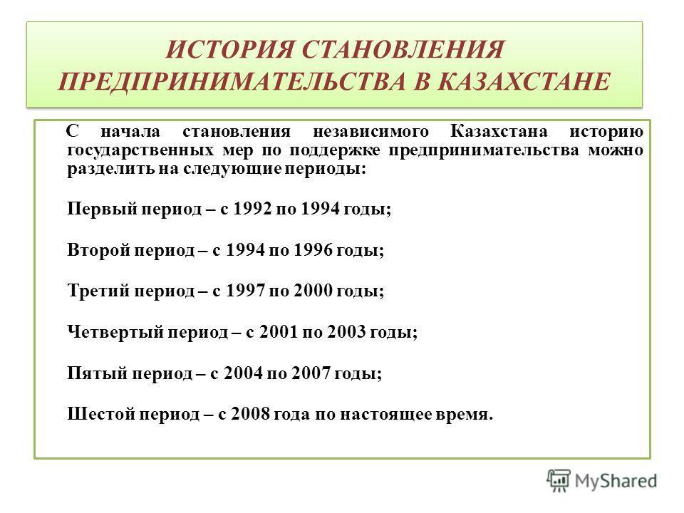 ИСТОРИЯ СТАНОВЛЕНИЯ ПРЕДПРИНИМАТЕЛЬСТВА В КАЗАХСТАНЕ С начала становления независимого Казахстана историю государственных мер по поддержке предпринимательства можно разделить на следующие периоды: Первый период – с 1992 по 1994 годы; Второй период –