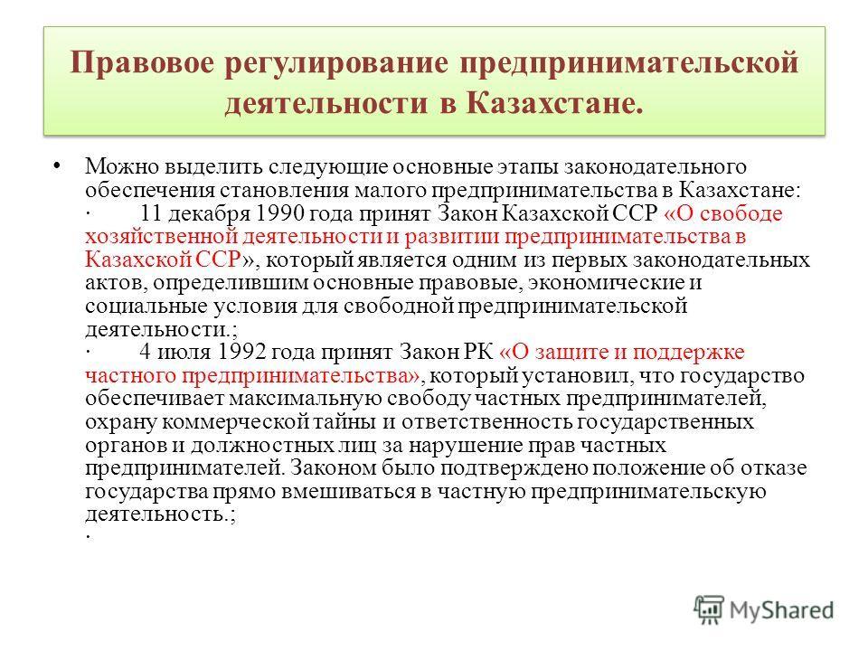 Правовое регулирование предпринимательской деятельности в Казахстане. Можно выделить следующие основные этапы законодательного обеспечения становления малого предпринимательства в Казахстане: · 11 декабря 1990 года принят Закон Казахской ССР «О свобо