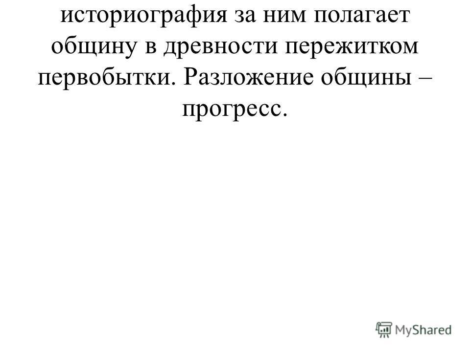 a. Струве и вся советская историография за ним полагает общину в древности пережитком первобытки. Разложение общины – прогресс.
