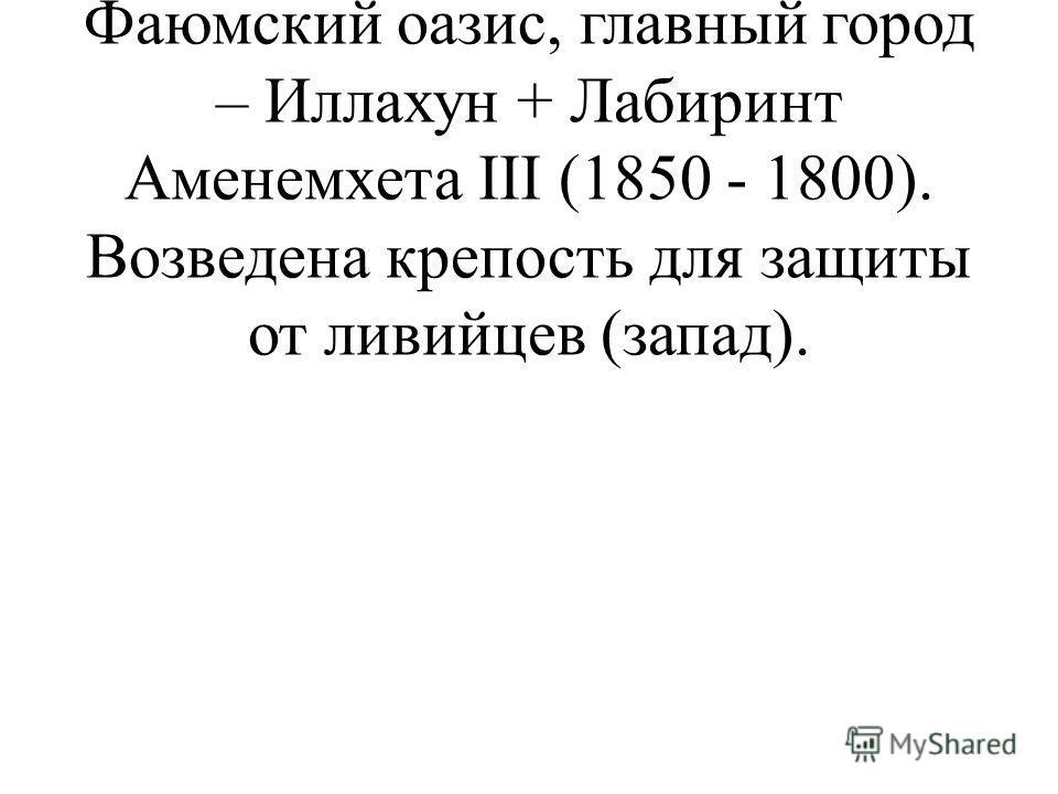 1) Восстановление ирригационной системы. Создан Фаюмский оазис, главный город – Иллахун + Лабиринт Аменемхета III (1850 - 1800). Возведена крепость для защиты от ливийцев (запад).